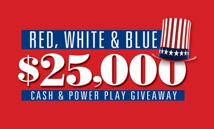 Red, White & Blue $25,000 Cash & Power Play Giveaway