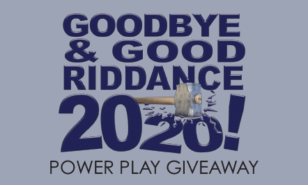 Goodbye & Good Riddance 2020 Power Play Giveaway